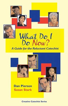 WHAT DO I DO NOW, A GUIDE FOR THE RELUCTANT CATECHIST