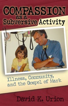 COMPASSION AS A SUBVERSIVE ACTIVITY - ILLNESS, COMMUNITY, AND THE GOSPEL OF MARK